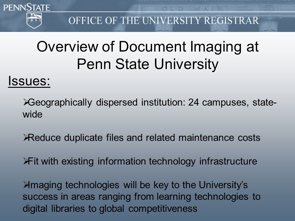 Overview of Document Imaging at Penn State University Issues:   Geographically dispersed institution: 24 campuses, state- wide   Reduce duplicate files and related maintenance costs   Fit with existing information technology infrastructure   Imaging technologies will be key to the University's success in areas ranging from learning technologies to digital libraries to global competitiveness