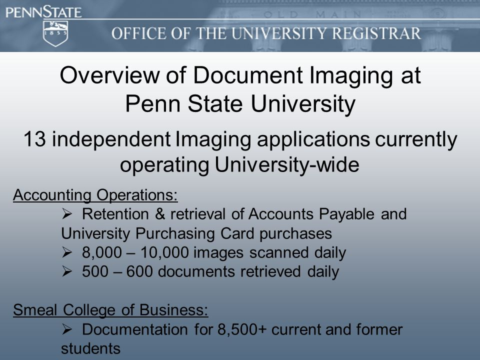 Overview of Document Imaging at Penn State University 13 independent Imaging applications currently operating University-wide Accounting Operations:   Retention & retrieval of Accounts Payable and University Purchasing Card purchases   8,000 – 10,000 images scanned daily   500 – 600 documents retrieved daily Smeal College of Business:   Documentation for 8,500+ current and former students