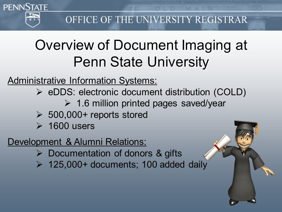 Overview of Document Imaging at Penn State University Administrative Information Systems:   eDDS: electronic document distribution (COLD)   1.6 million printed pages saved/year   500,000+ reports stored   1600 users Development & Alumni Relations:   Documentation of donors & gifts   125,000+ documents; 100 added daily