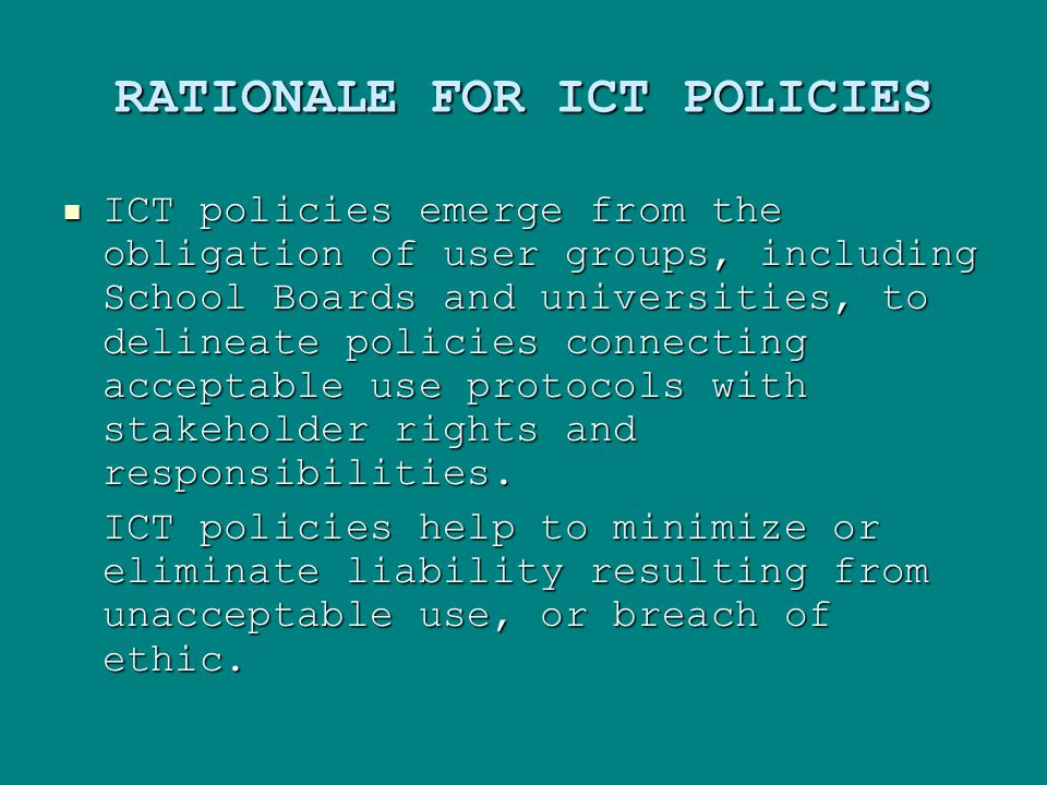 RATIONALE FOR ICT POLICIES ICT policies emerge from the obligation of user groups, including School Boards and universities, to delineate policies connecting acceptable use protocols with stakeholder rights and responsibilities.