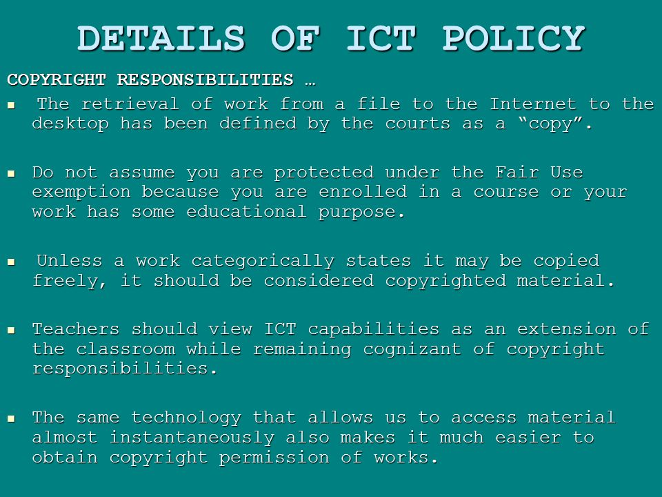 DETAILS OF ICT POLICY COPYRIGHT RESPONSIBILITIES … The retrieval of work from a file to the Internet to the desktop has been defined by the courts as a copy .
