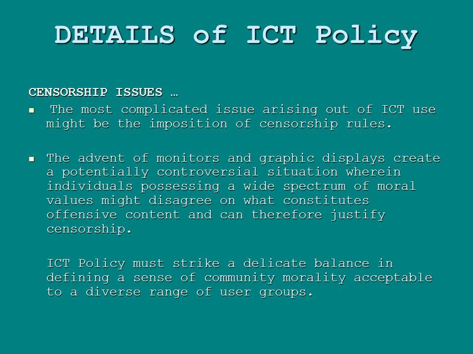 DETAILS of ICT Policy CENSORSHIP ISSUES … The most complicated issue arising out of ICT use might be the imposition of censorship rules.