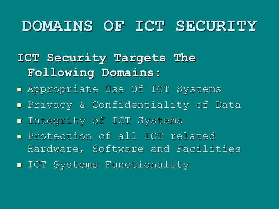DOMAINS OF ICT SECURITY ICT Security Targets The Following Domains: Appropriate Use Of ICT Systems Appropriate Use Of ICT Systems Privacy & Confidentiality of Data Privacy & Confidentiality of Data Integrity of ICT Systems Integrity of ICT Systems Protection of all ICT related Hardware, Software and Facilities Protection of all ICT related Hardware, Software and Facilities ICT Systems Functionality ICT Systems Functionality