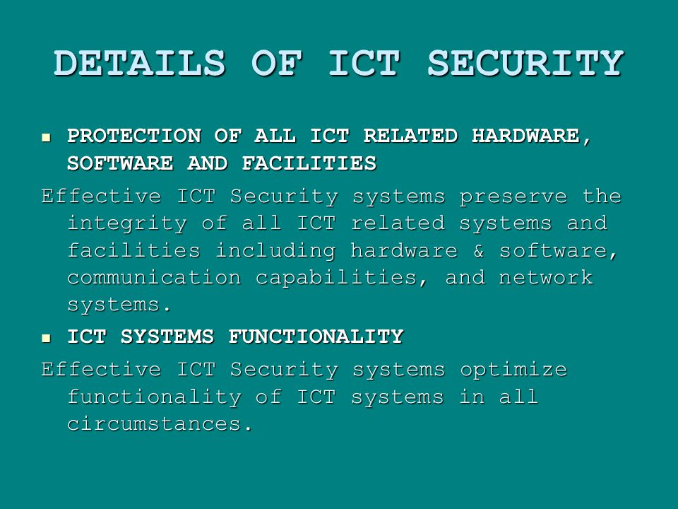 DETAILS OF ICT SECURITY PROTECTION OF ALL ICT RELATED HARDWARE, SOFTWARE AND FACILITIES PROTECTION OF ALL ICT RELATED HARDWARE, SOFTWARE AND FACILITIES Effective ICT Security systems preserve the integrity of all ICT related systems and facilities including hardware & software, communication capabilities, and network systems.