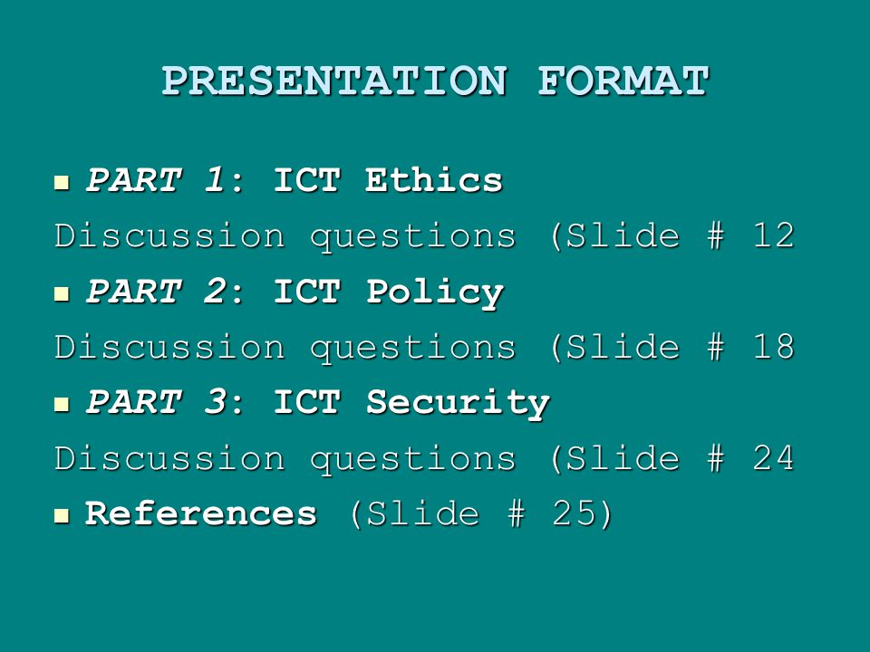 PRESENTATION FORMAT PART 1: ICT Ethics PART 1: ICT Ethics Discussion questions (Slide # 12 PART 2: ICT Policy PART 2: ICT Policy Discussion questions (Slide # 18 PART 3: ICT Security PART 3: ICT Security Discussion questions (Slide # 24 References (Slide # 25) References (Slide # 25)