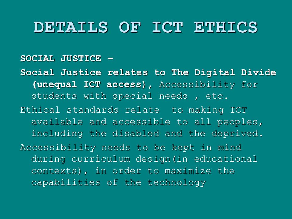 DETAILS OF ICT ETHICS SOCIAL JUSTICE – Social Justice relates to The Digital Divide (unequal ICT access), Accessibility for students with special needs, etc.