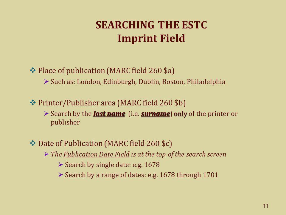 11 SEARCHING THE ESTC Imprint Field  Place of publication (MARC field 260 $a)  Such as: London, Edinburgh, Dublin, Boston, Philadelphia  Printer/Publisher area (MARC field 260 $b) last namesurnameonly  Search by the last name (i.e.