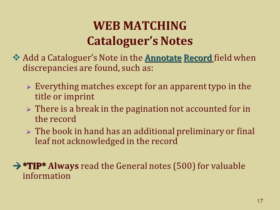 17 WEB MATCHING Cataloguer's Notes Annotate Record  Add a Cataloguer's Note in the Annotate Record field when discrepancies are found, such as:  Everything matches except for an apparent typo in the title or imprint  There is a break in the pagination not accounted for in the record  The book in hand has an additional preliminary or final leaf not acknowledged in the record  *TIP*  *TIP* Always read the General notes (500) for valuable information