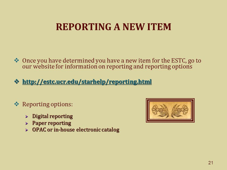 21 REPORTING A NEW ITEM  Once you have determined you have a new item for the ESTC, go to our website for information on reporting and reporting options  http://estc.ucr.edu/starhelp/reporting.html http://estc.ucr.edu/starhelp/reporting.html  Reporting options:  Digital reporting  Paper reporting  OPAC or in-house electronic catalog