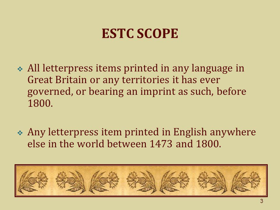 3 ESTC SCOPE  All letterpress items printed in any language in Great Britain or any territories it has ever governed, or bearing an imprint as such, before 1800.