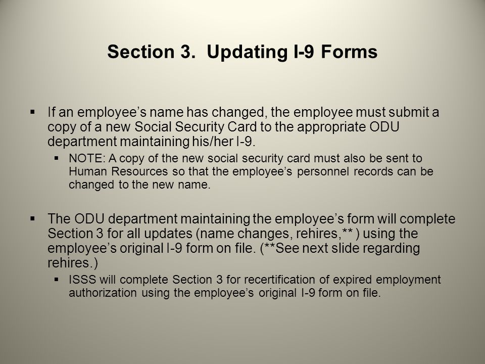 Section 3. Updating I-9 Forms  If an employee's name has changed, the employee must submit a copy of a new Social Security Card to the appropriate OD