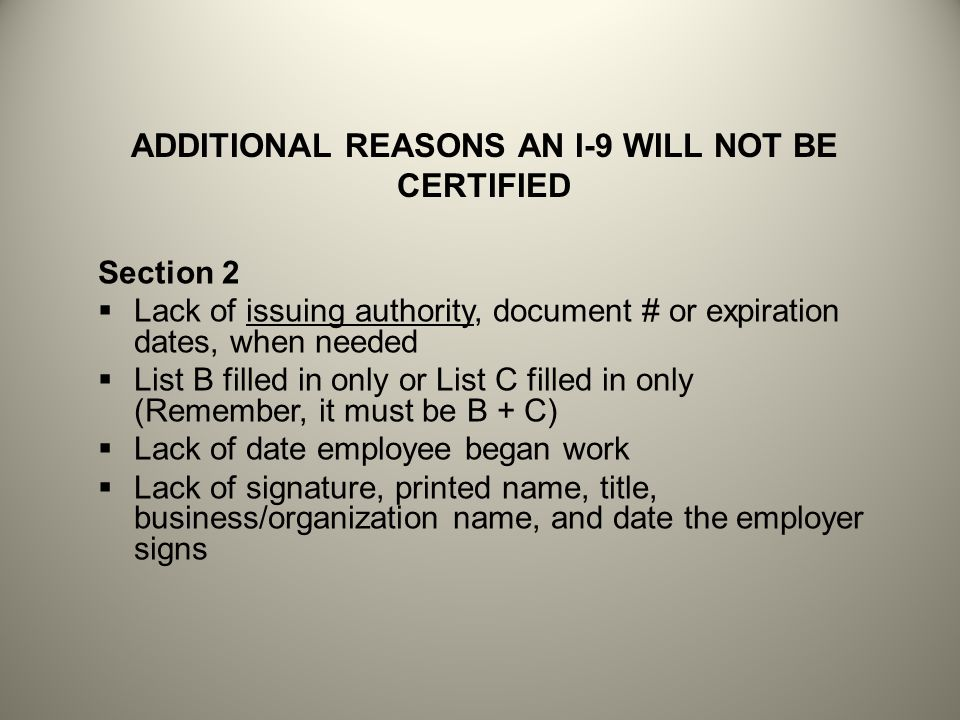 ADDITIONAL REASONS AN I-9 WILL NOT BE CERTIFIED Section 2  Lack of issuing authority, document # or expiration dates, when needed  List B filled in only or List C filled in only (Remember, it must be B + C)  Lack of date employee began work  Lack of signature, printed name, title, business/organization name, and date the employer signs