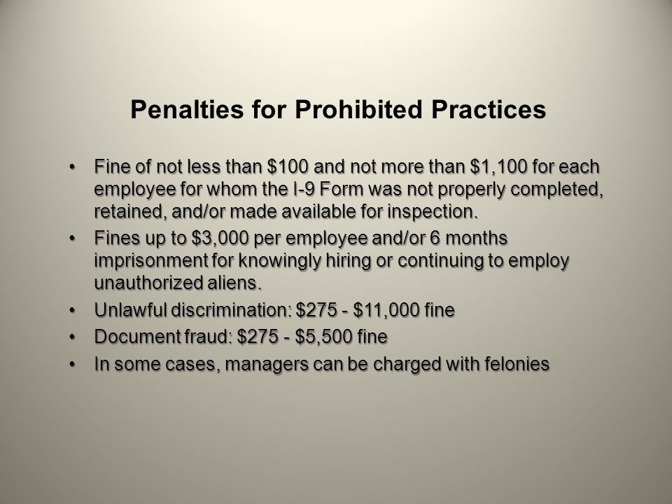 Penalties for Prohibited Practices Fine of not less than $100 and not more than $1,100 for each employee for whom the I-9 Form was not properly completed, retained, and/or made available for inspection.Fine of not less than $100 and not more than $1,100 for each employee for whom the I-9 Form was not properly completed, retained, and/or made available for inspection.