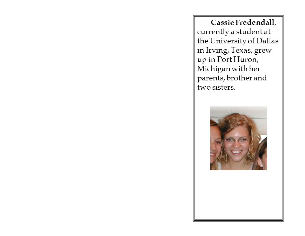Cassie Fredendall, currently a student at the University of Dallas in Irving, Texas, grew up in Port Huron, Michigan with her parents, brother and two sisters.