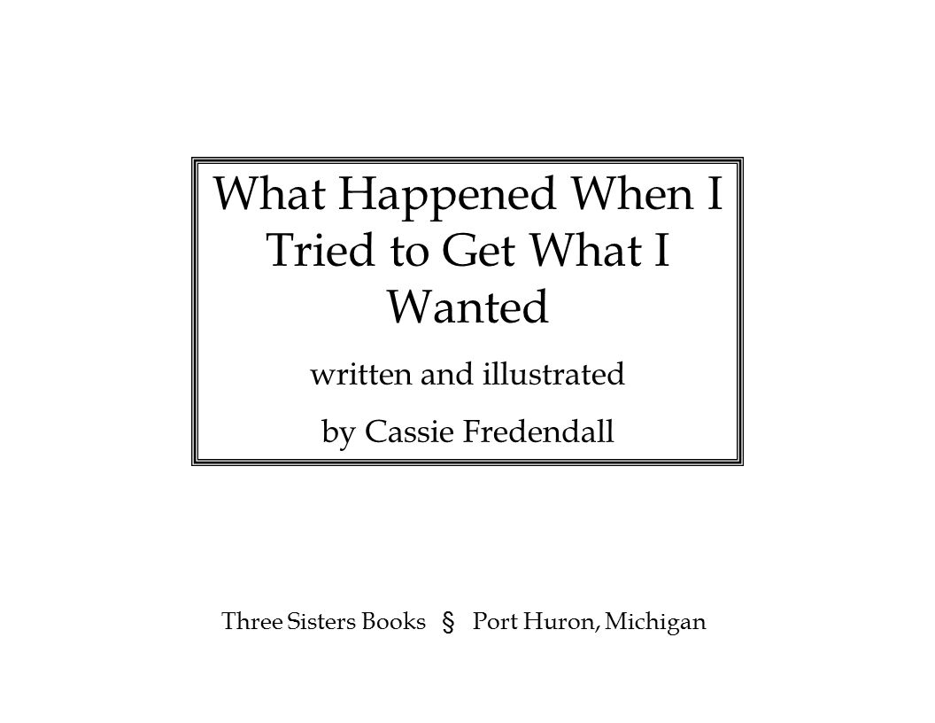 What Happened When I Tried to Get What I Wanted written and illustrated by Cassie Fredendall Three Sisters Books § Port Huron, Michigan