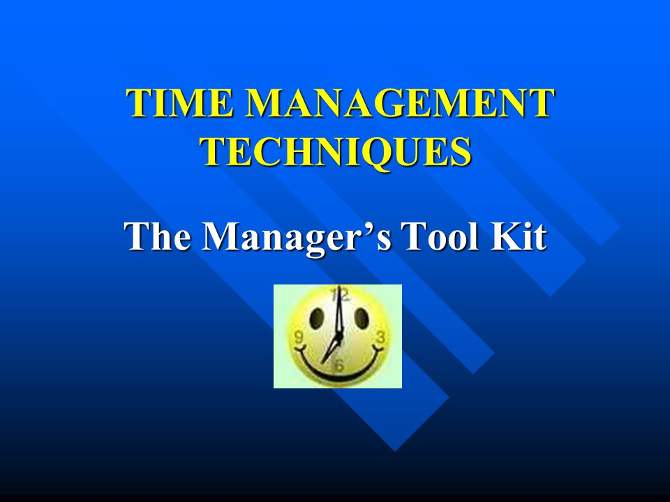 TIME MANAGEMENT TECHNIQUES TIME MANAGEMENT TECHNIQUES The Manager's Tool Kit