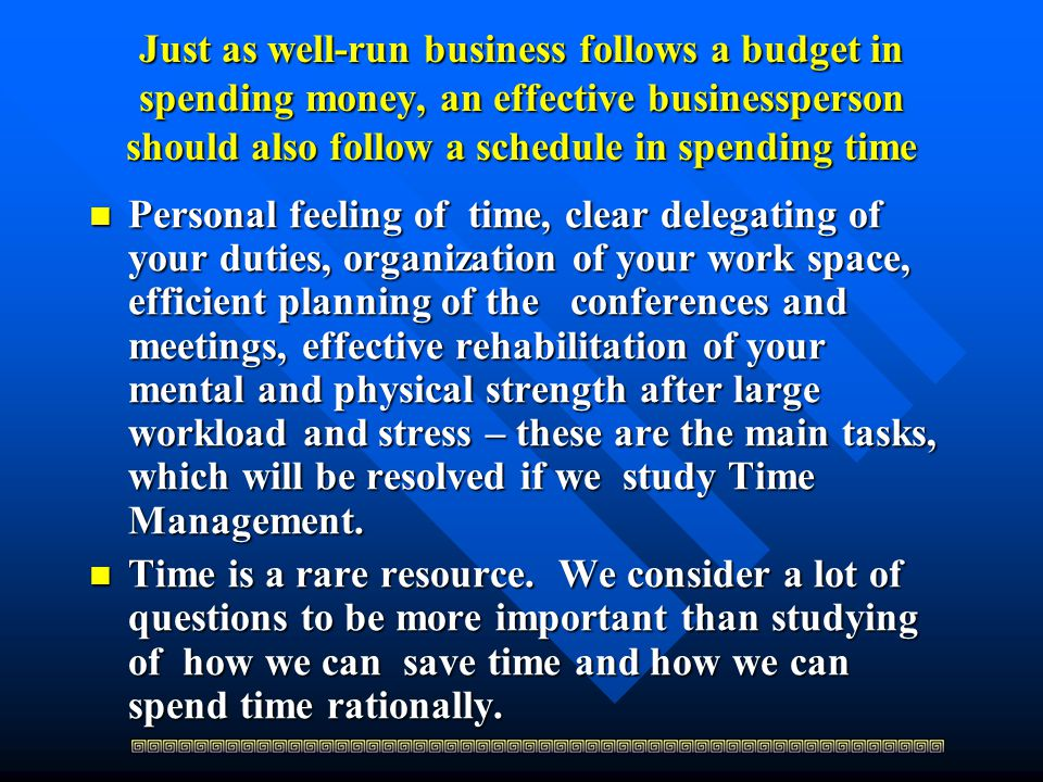 Just as well-run business follows a budget in spending money, an effective businessperson should also follow a schedule in spending time Personal feeling of time, clear delegating of your duties, organization of your work space, efficient planning of the conferences and meetings, effective rehabilitation of your mental and physical strength after large workload and stress – these are the main tasks, which will be resolved if we study Time Management.