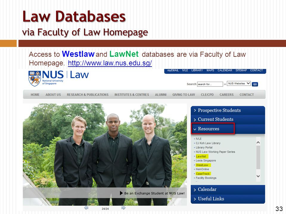 Access to Westlaw and LawNet databases are via Faculty of Law Homepage. http://www.law.nus.edu.sg/http://www.law.nus.edu.sg/ 33