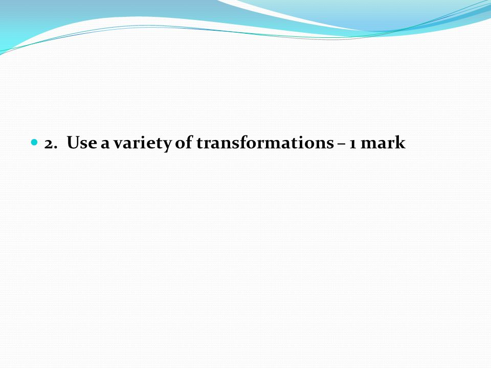 2. Use a variety of transformations – 1 mark