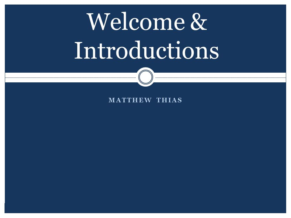 MATTHEW THIAS Welcome & Introductions