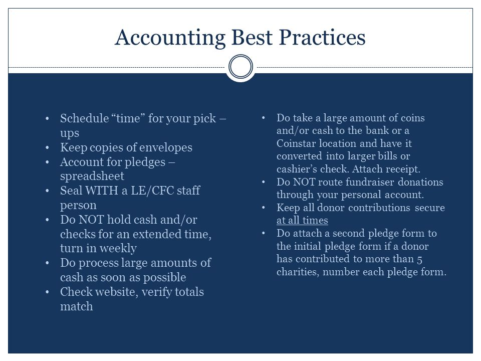Accounting Best Practices Schedule time for your pick – ups Keep copies of envelopes Account for pledges – spreadsheet Seal WITH a LE/CFC staff person Do NOT hold cash and/or checks for an extended time, turn in weekly Do process large amounts of cash as soon as possible Check website, verify totals match Do take a large amount of coins and/or cash to the bank or a Coinstar location and have it converted into larger bills or cashier's check.