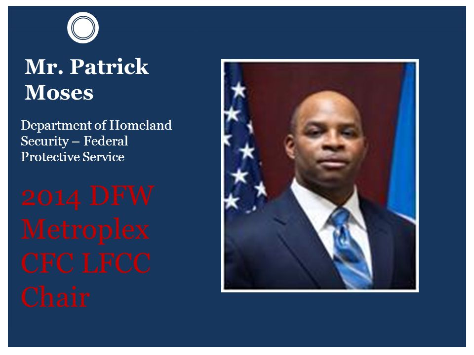 Mr. Patrick Moses Department of Homeland Security – Federal Protective Service 2014 DFW Metroplex CFC LFCC Chair