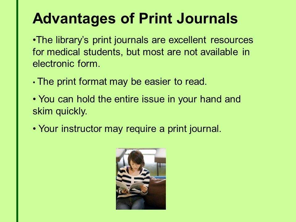 Advantages of Print Journals The library's print journals are excellent resources for medical students, but most are not available in electronic form.