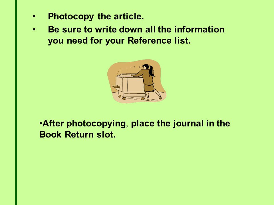 Photocopy the article. Be sure to write down all the information you need for your Reference list.