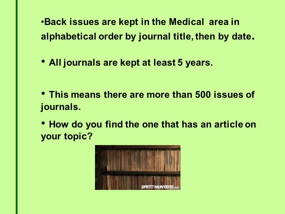 Back issues are kept in the Medical area in alphabetical order by journal title, then by date.