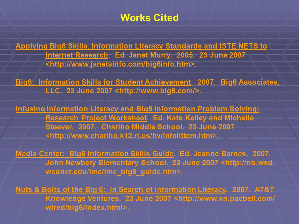 Works Cited Applying Big6 Skills, Information Literacy Standards and ISTE NETS to Internet Research. Ed. Janet Murry. 2005. 23 June 2007. Big6: Inform