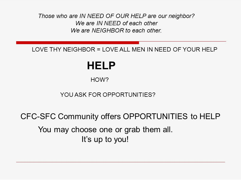 HOW.HELP LOVE THY NEIGHBOR = LOVE ALL MEN IN NEED OF YOUR HELP YOU ASK FOR OPPORTUNITIES.