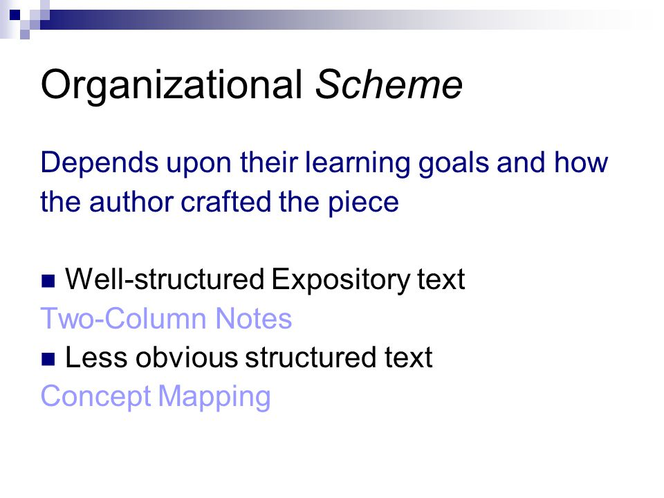 Organizational Scheme Depends upon their learning goals and how the author crafted the piece Well-structured Expository text Two-Column Notes Less obvious structured text Concept Mapping