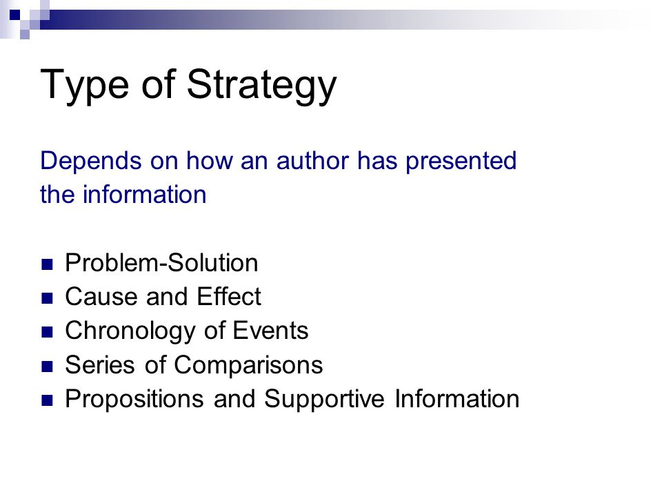 Type of Strategy Depends on how an author has presented the information Problem-Solution Cause and Effect Chronology of Events Series of Comparisons Propositions and Supportive Information