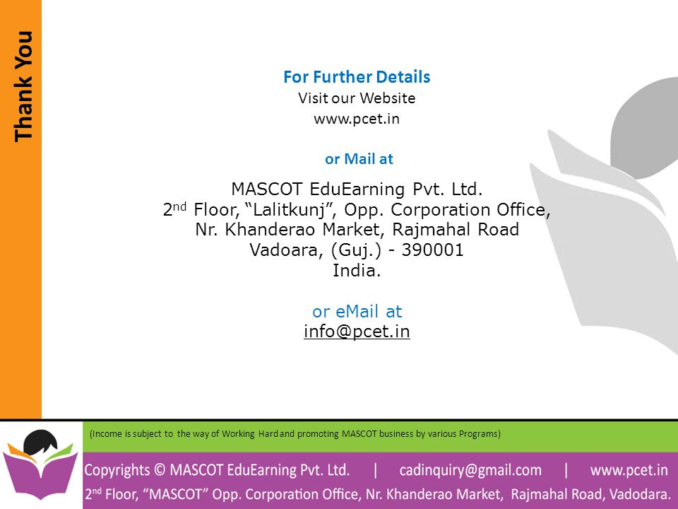Thank You (Income is subject to the way of Working Hard and promoting MASCOT business by various Programs) For Further Details Visit our Website www.pcet.in or Mail at MASCOT EduEarning Pvt.