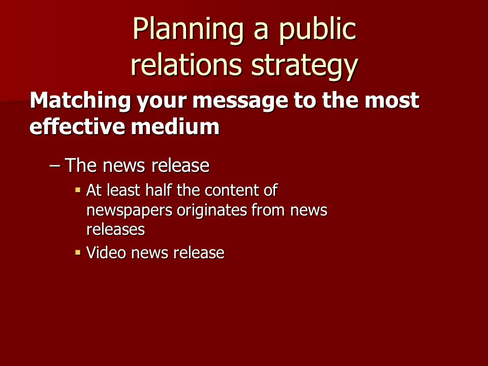 Planning a public relations strategy –The news release  At least half the content of newspapers originates from news releases  Video news release Matching your message to the most effective medium