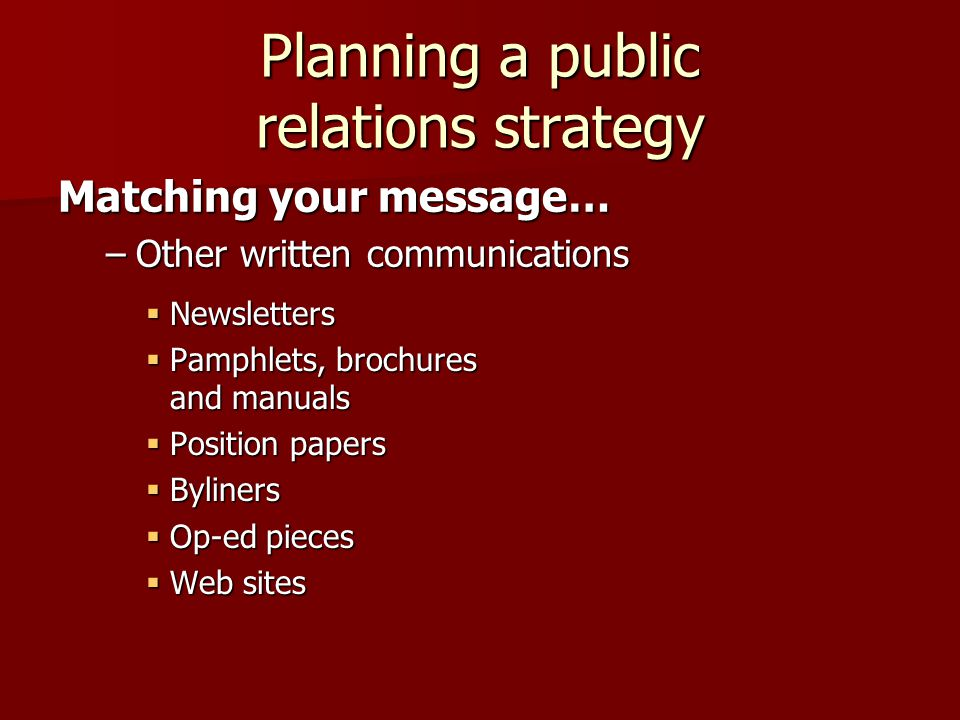 Planning a public relations strategy  Newsletters  Pamphlets, brochures and manuals  Position papers  Byliners  Op-ed pieces  Web sites Matching your message… –Other written communications