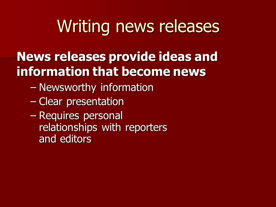 Writing news releases –Newsworthy information –Clear presentation –Requires personal relationships with reporters and editors News releases provide ideas and information that become news