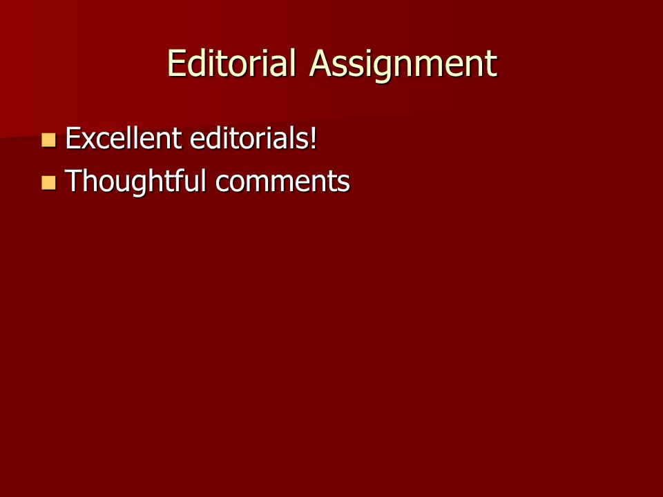 Editorial Assignment Excellent editorials! Excellent editorials! Thoughtful comments Thoughtful comments