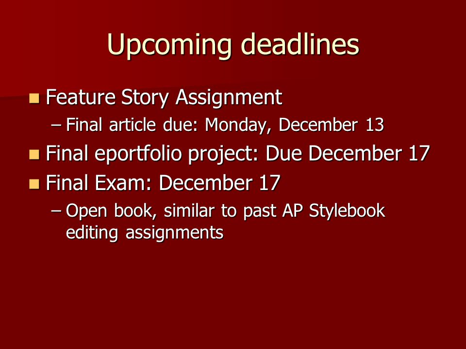 Upcoming deadlines Feature Story Assignment Feature Story Assignment –Final article due: Monday, December 13 Final eportfolio project: Due December 17 Final eportfolio project: Due December 17 Final Exam: December 17 Final Exam: December 17 –Open book, similar to past AP Stylebook editing assignments