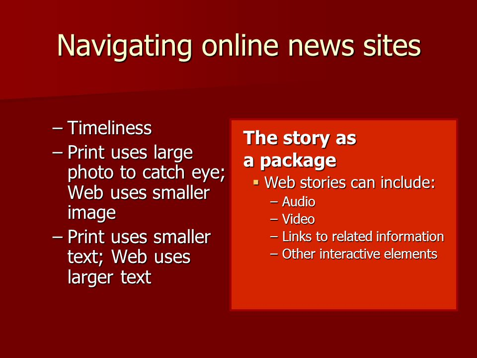 Navigating online news sites –Timeliness –Print uses large photo to catch eye; Web uses smaller image –Print uses smaller text; Web uses larger text The story as a package  Web stories can include: –Audio –Video –Links to related information –Other interactive elements