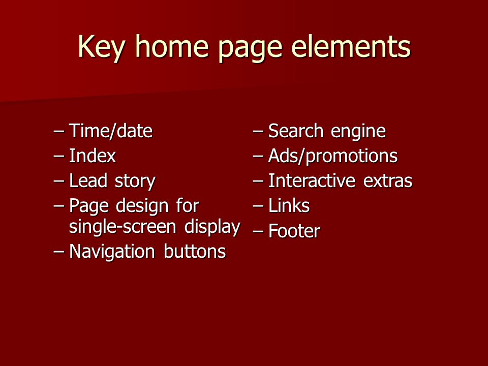 Key home page elements –Time/date –Index –Lead story –Page design for single-screen display –Navigation buttons –Search engine –Ads/promotions –Interactive extras –Links –Footer