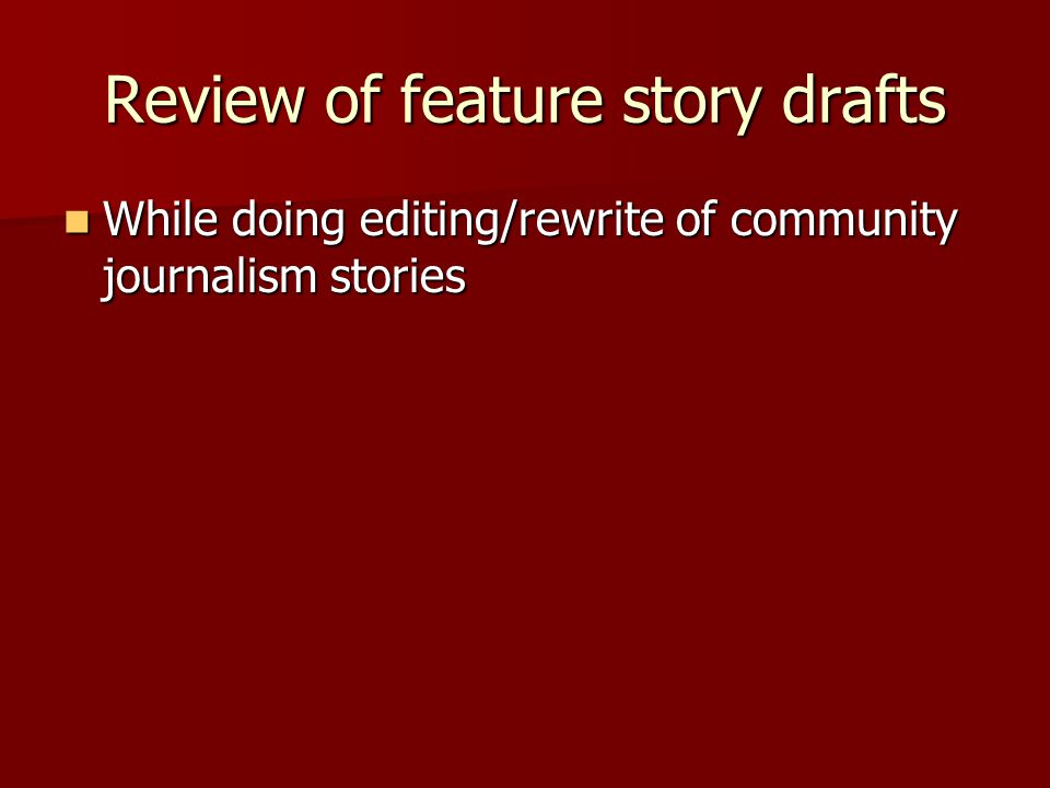 Review of feature story drafts While doing editing/rewrite of community journalism stories While doing editing/rewrite of community journalism stories