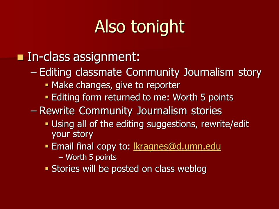 Also tonight In-class assignment: In-class assignment: –Editing classmate Community Journalism story  Make changes, give to reporter  Editing form returned to me: Worth 5 points –Rewrite Community Journalism stories  Using all of the editing suggestions, rewrite/edit your story  Email final copy to: lkragnes@d.umn.edu lkragnes@d.umn.edu –Worth 5 points  Stories will be posted on class weblog