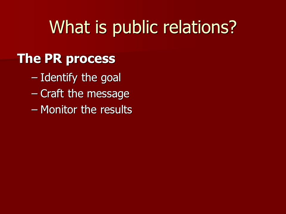 What is public relations –Identify the goal –Craft the message –Monitor the results The PR process
