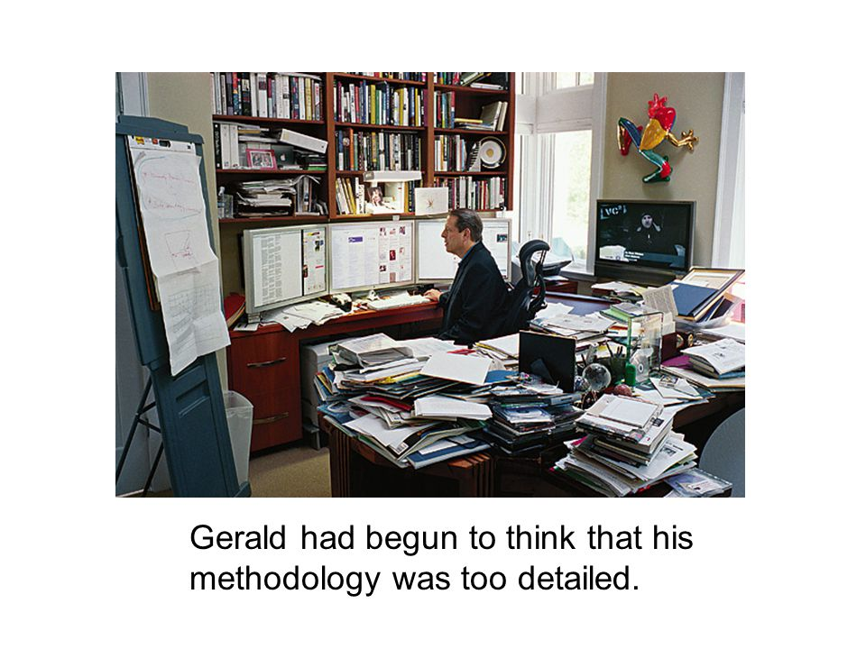 Gerald had begun to think that his methodology was too detailed.
