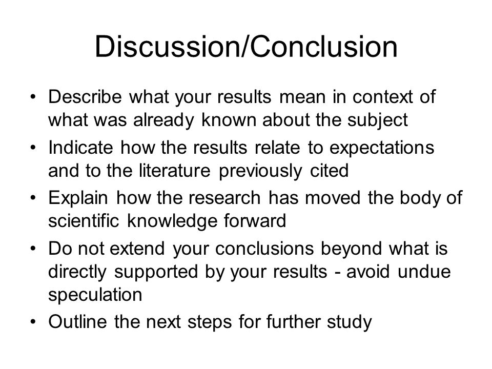 Discussion/Conclusion Describe what your results mean in context of what was already known about the subject Indicate how the results relate to expect