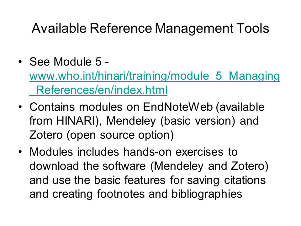 Available Reference Management Tools See Module 5 - www.who.int/hinari/training/module_5_Managing _References/en/index.html www.who.int/hinari/trainin