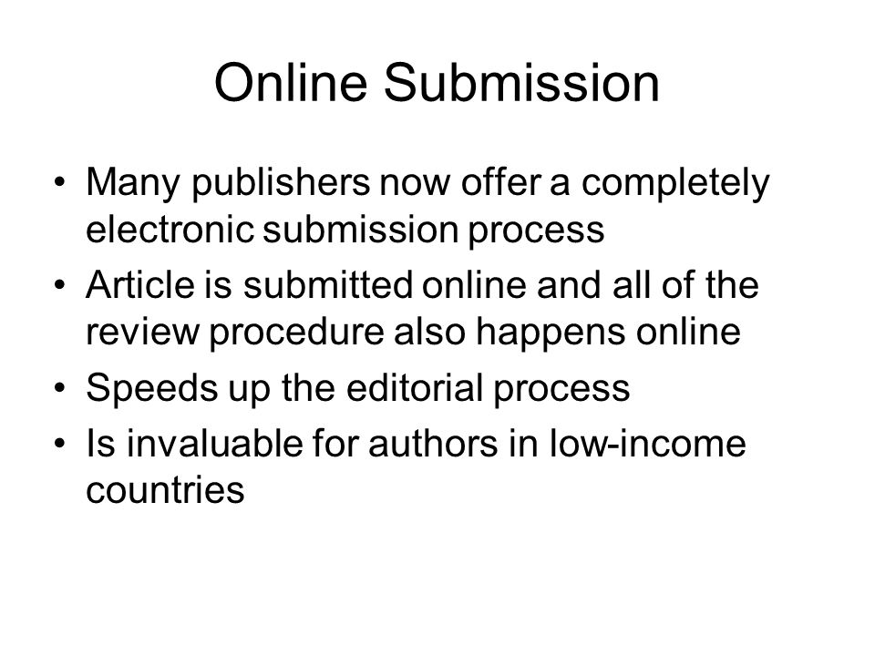 Online Submission Many publishers now offer a completely electronic submission process Article is submitted online and all of the review procedure als
