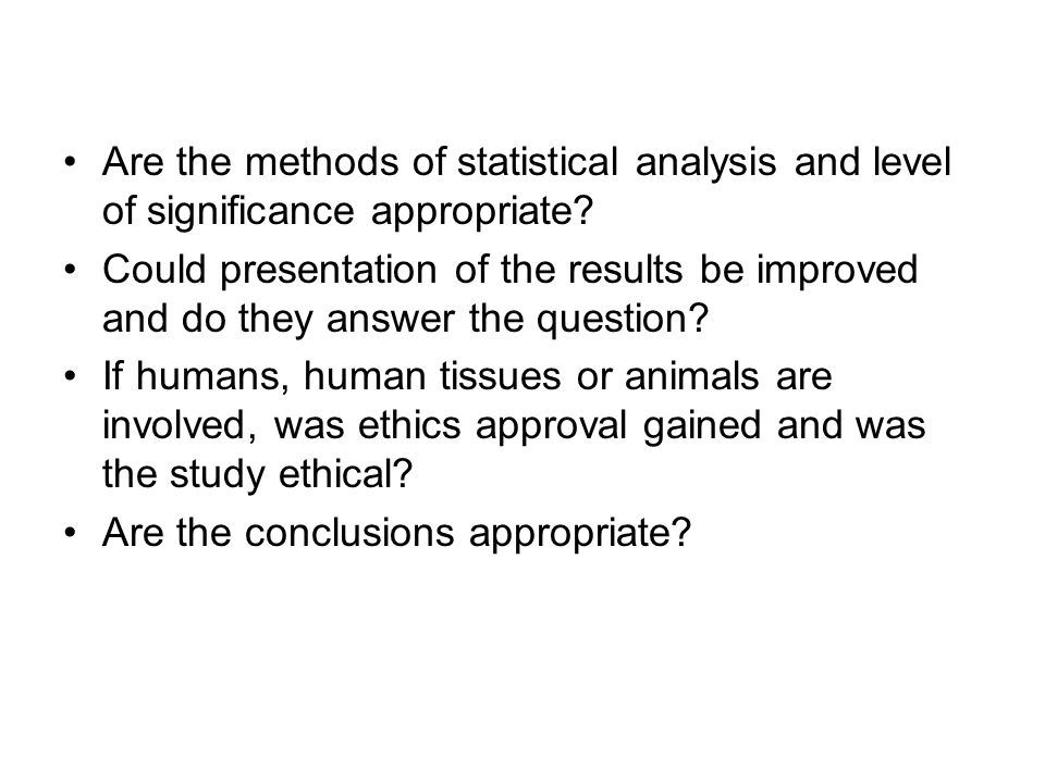 Are the methods of statistical analysis and level of significance appropriate? Could presentation of the results be improved and do they answer the qu