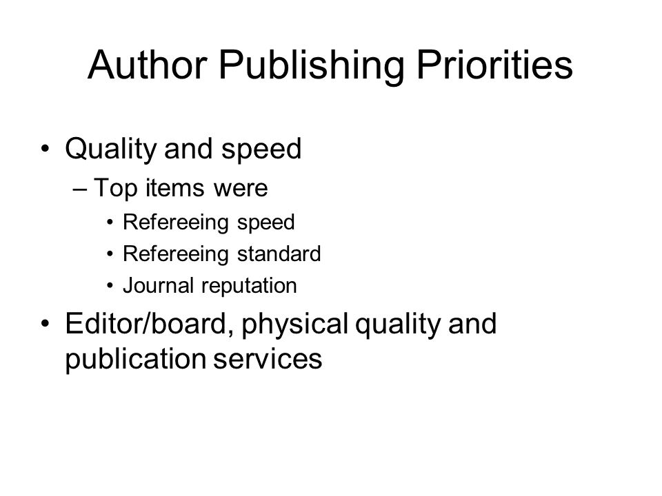 Author Publishing Priorities Quality and speed –Top items were Refereeing speed Refereeing standard Journal reputation Editor/board, physical quality
